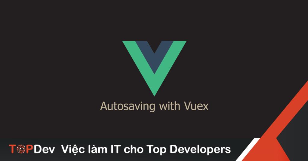 Autosaving cùng Vuex | TopDev